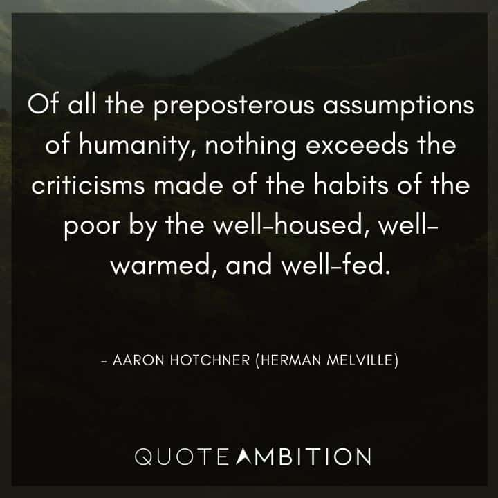 Criminal Minds Quote - Of all the preposterous assumptions of humanity, nothing exceeds the criticisms made of the habits of the poor by the well - housed, well - warmed, and well - fed.