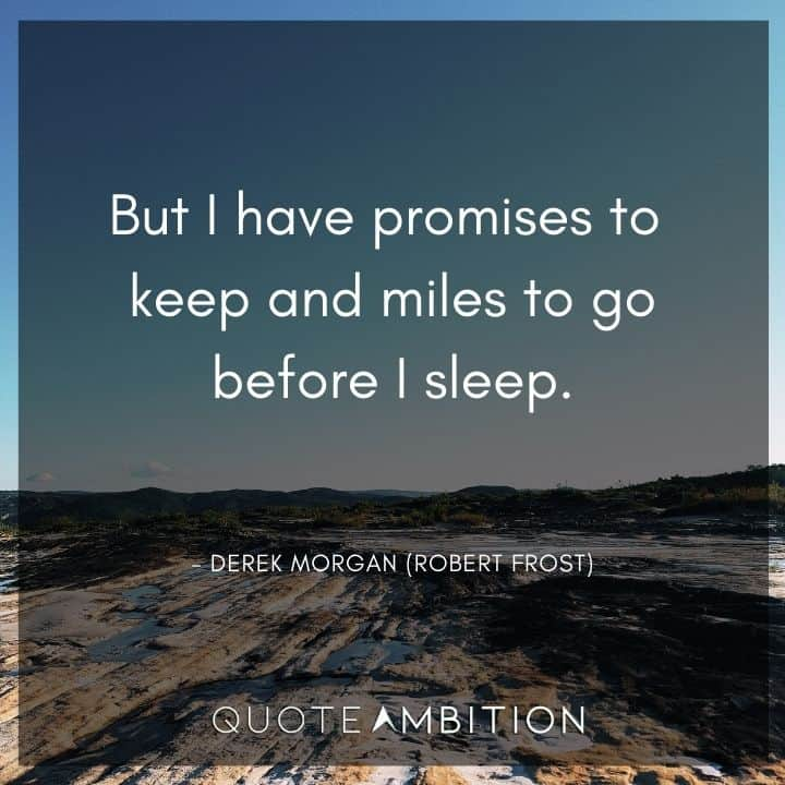 Criminal Minds Quote - But I have promises to keep and miles to go before I sleep.