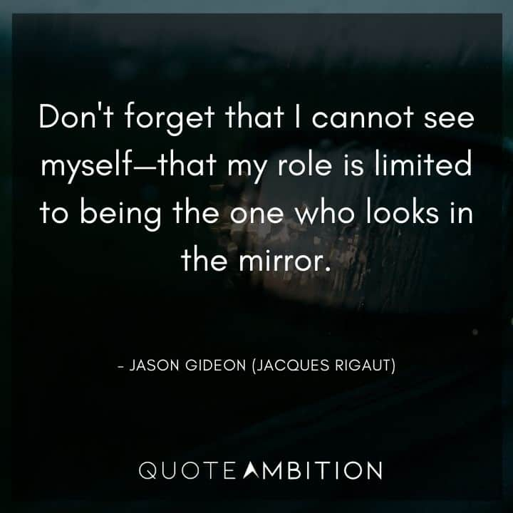 Criminal Minds Quote - Don't forget that I cannot see myself - that my role is limited to being the one who looks in the mirror.