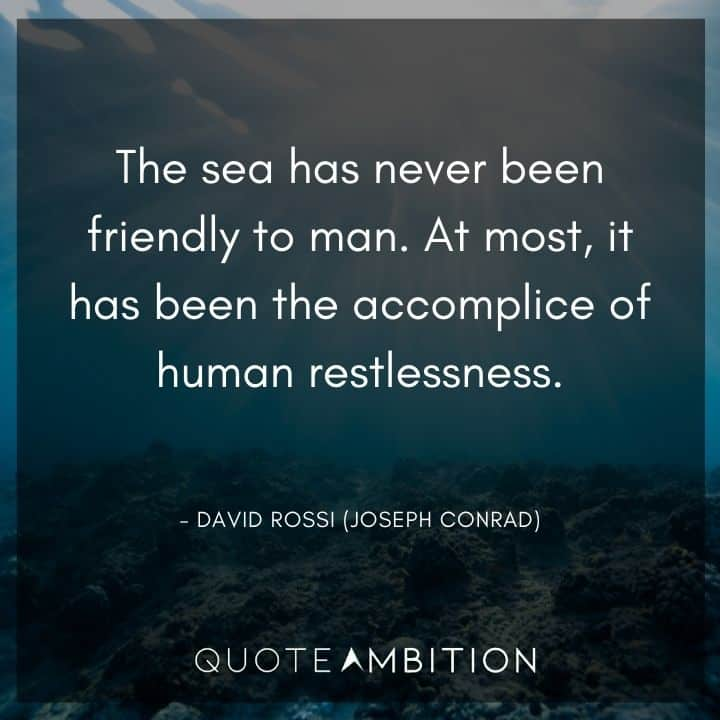 Criminal Minds Quote - The sea has never been friendly to man. At most, it has been the accomplice of human restlessness.