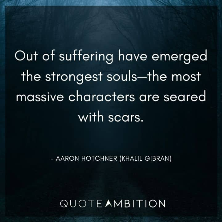 Criminal Minds Quote - Out of suffering have emerged the strongest souls - the most massive characters are seared with scars.