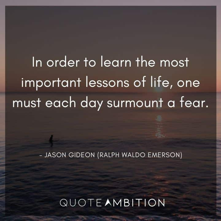 Criminal Minds Quote - In order to learn the most important lessons of life, one must each day surmount a fear.