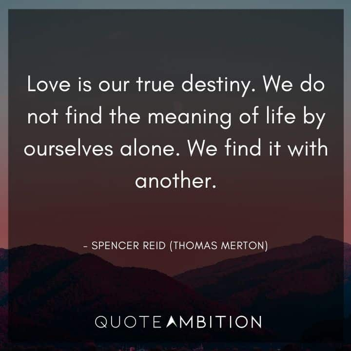 Criminal Minds Quote - Love is our true destiny. We do not find the meaning of life by ourselves alone.