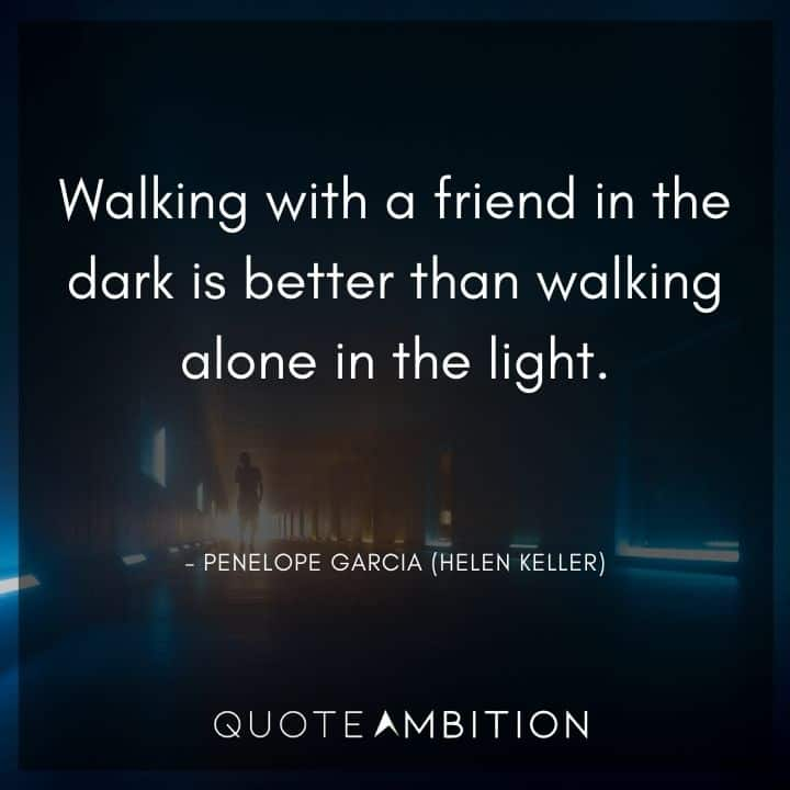 Criminal Minds Quote - Walking with a friend in the dark is better than walking alone in the light?
