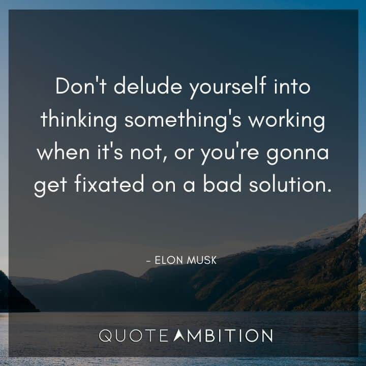 Elon Musk Quote - Don't delude yourself into thinking something's working when it's not, or you're gonna get fixated on a bad solution.