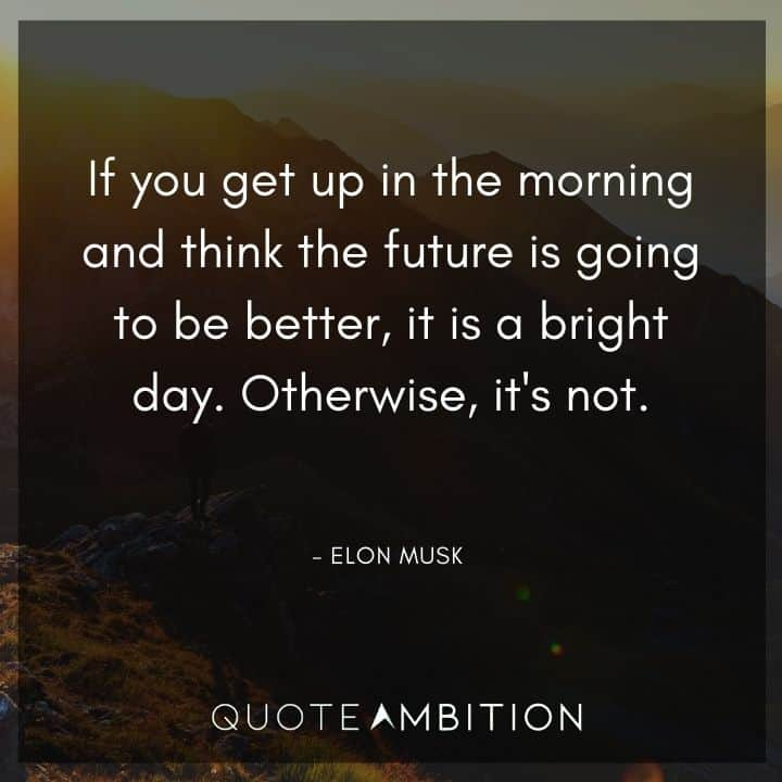 Elon Musk Quote - If you get up in the morning and think the future is going to be better, it is a bright day.