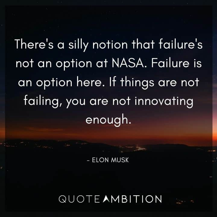 Elon Musk Quote - There's a silly notion that failure's not an option at NASA. Failure is an option here.
