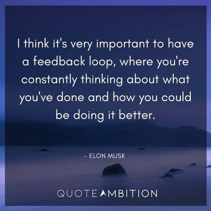 Elon Musk Quote - I think it's very important to have a feedback loop, where you're constantly thinking about what you've done and how you could be doing it better.