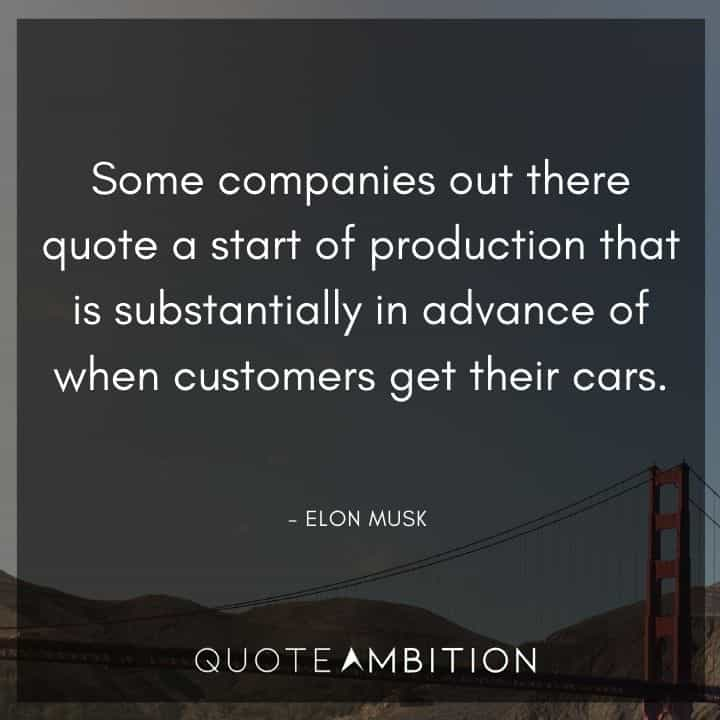 Elon Musk Quote - Some companies out there quote a start of production that is substantially in advance of when customers get their cars.