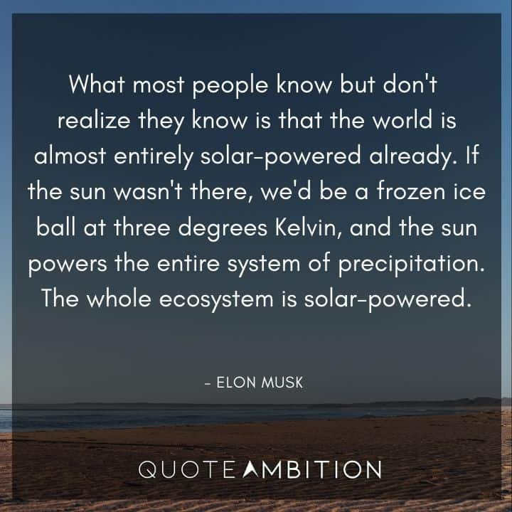 Elon Musk Quote - What most people know but don't realize they know is that the world is almost entirely solar-powered already.