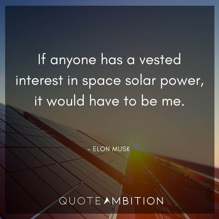 Elon Musk Quote - If anyone has a vested interest in space solar power, it would have to be me.