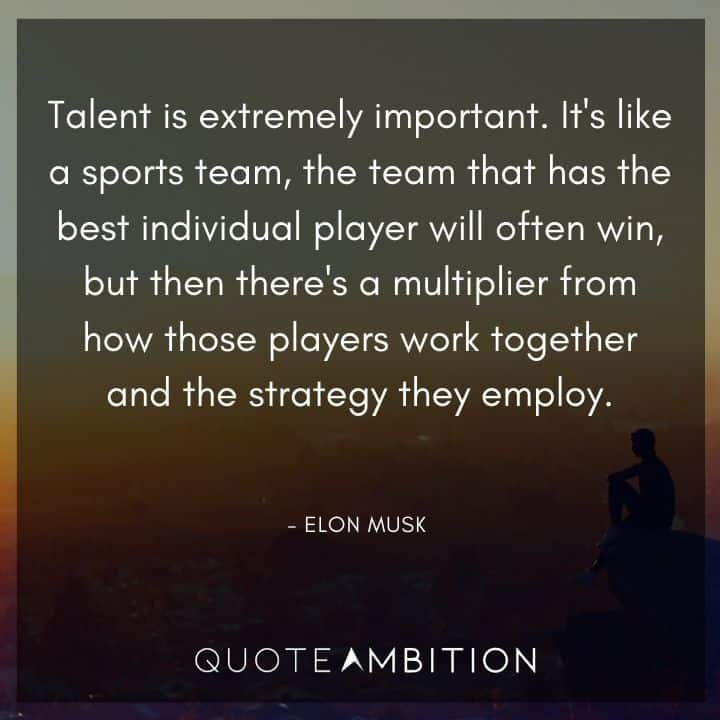 Elon Musk Quote - Talent is extremely important. It's like a sports team, the team that has the best individual player will often win.