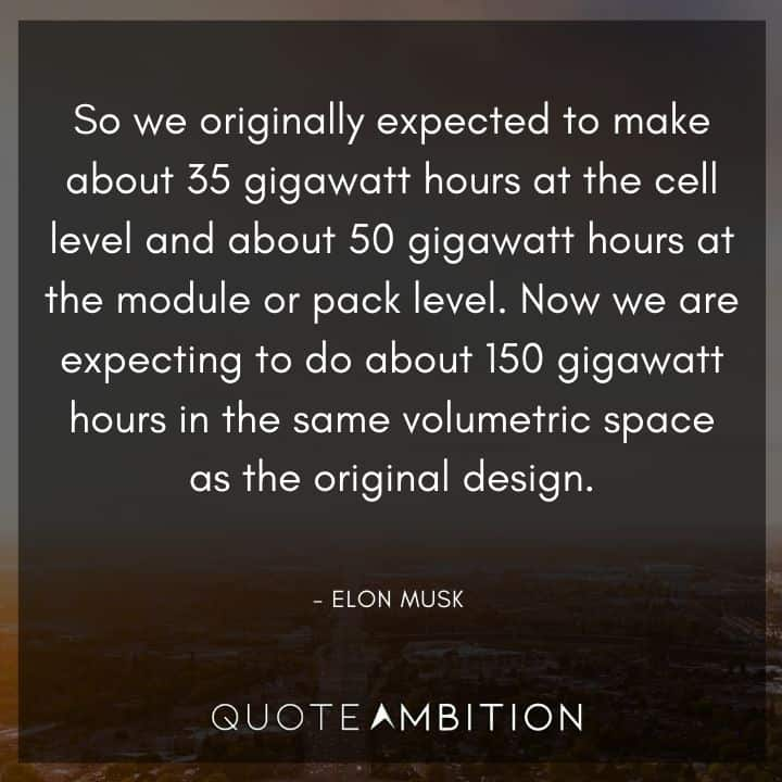 Elon Musk Quote - Now we are expecting to do about 150 gigawatt hours in the same volumetric space as the original design.
