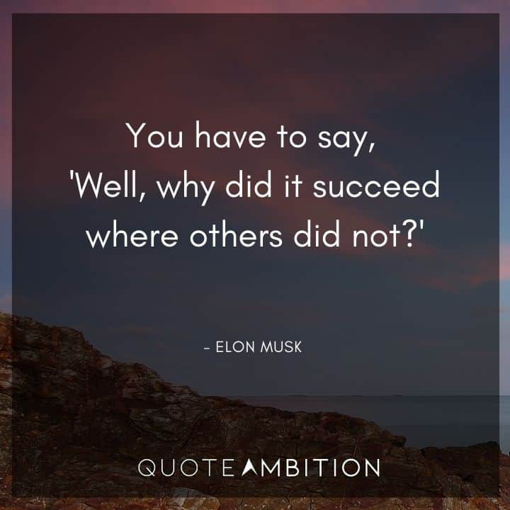 Elon Musk Quote - You have to say, 'Well, why did it succeed where others did not?