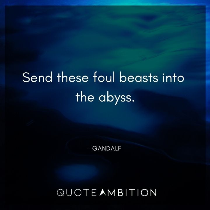 Gandalf Quote - Send these foul beasts into the abyss,