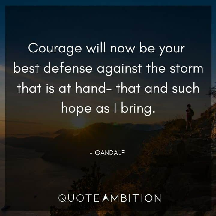 Gandalf Quote - Courage will now be your best defense against the storm that is at hand - that and such hope as I bring
