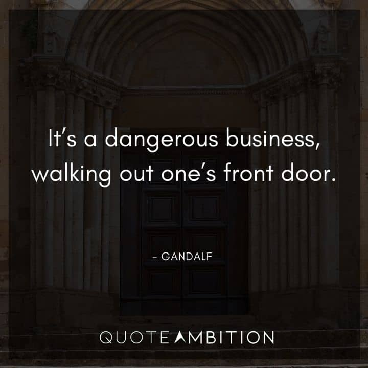 Gandalf Quote - It's a dangerous business, walking out one's front door.