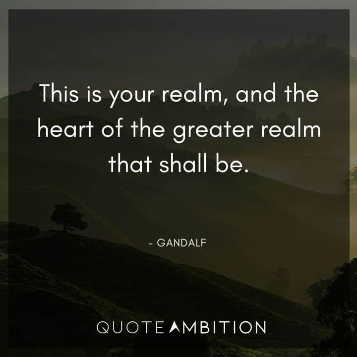 Gandalf Quote - This is your realm, and the heart of the greater realm that shall be.
