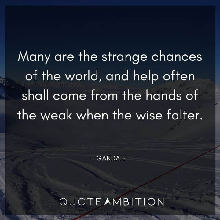 Gandalf Quote - Many are the strange chances of the world, and help often shall come from the hands of the weak when the wise falter.