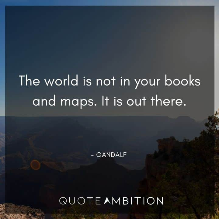 Gandalf Quote - The world is not in your books and maps. It is out there.
