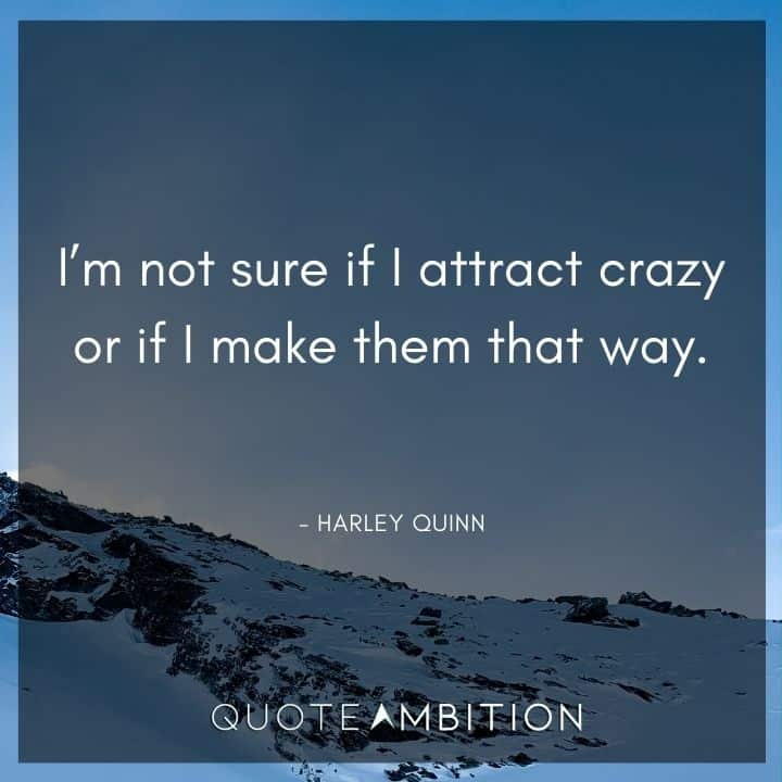 Harley Quinn Quote - I'm not sure if I attract crazy or if I make them that way.