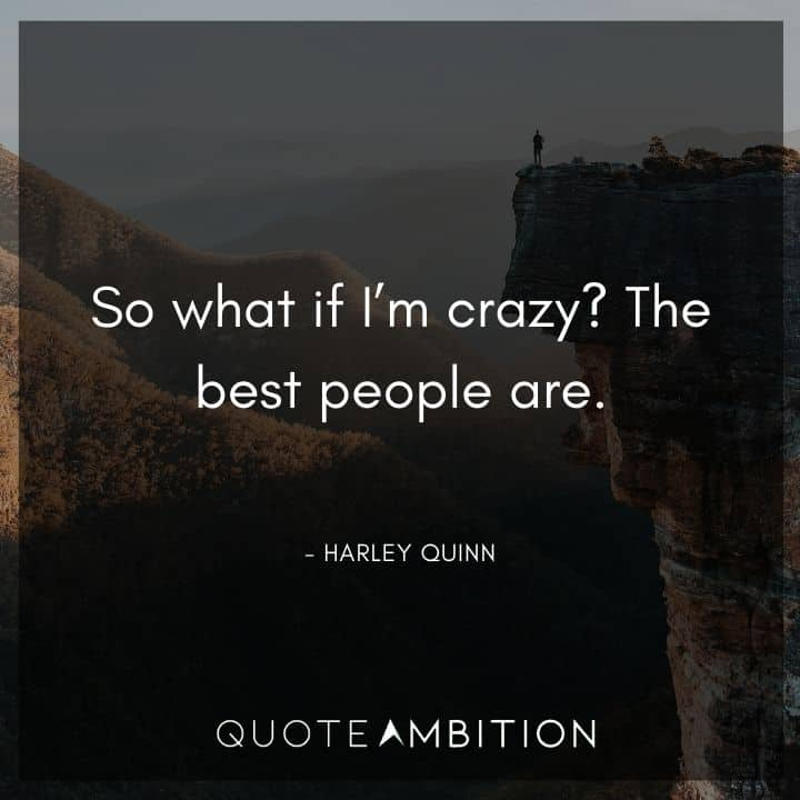 Harley Quinn Quote - So what if I'm crazy? The best people are.