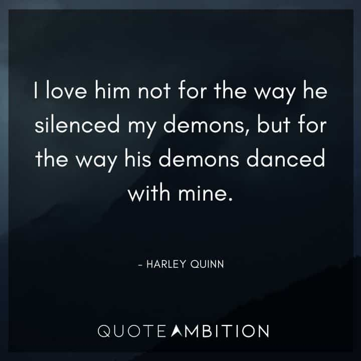 Harley Quinn Quote - I love him not for the way he silenced my demons, but for the way his demons danced with mine.