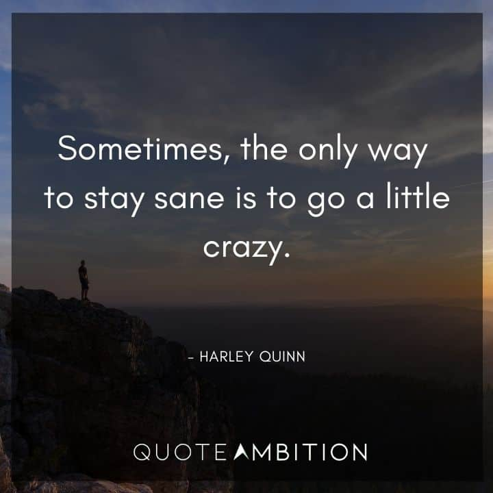 Harley Quinn Quote - Sometimes, the only way to stay sane is to go a little crazy.