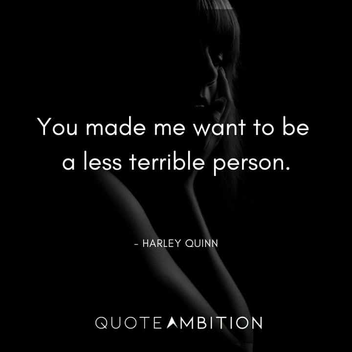Harley Quinn Quote - You made me want to be a less terrible person.