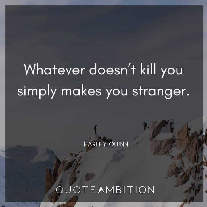 Harley Quinn Quote - Whatever doesn't kill you simply makes you stranger.