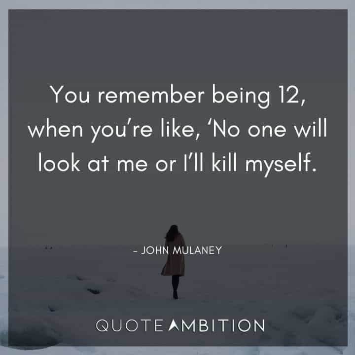 John Mulaney Quote - You remember being 12, when you're like, No one will look at me or I'll kill myself.