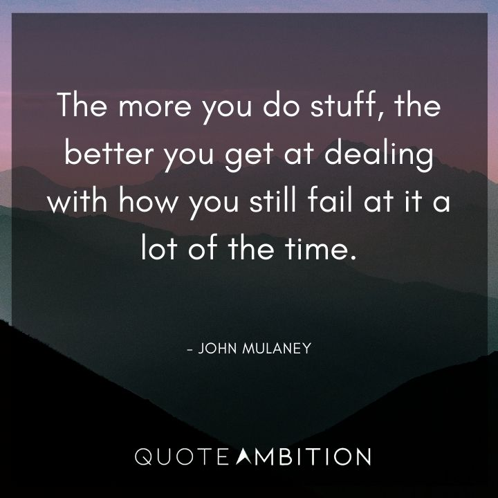 John Mulaney Quote - The more you do stuff, the better you get at dealing with how you still fail at it a lot of the time.