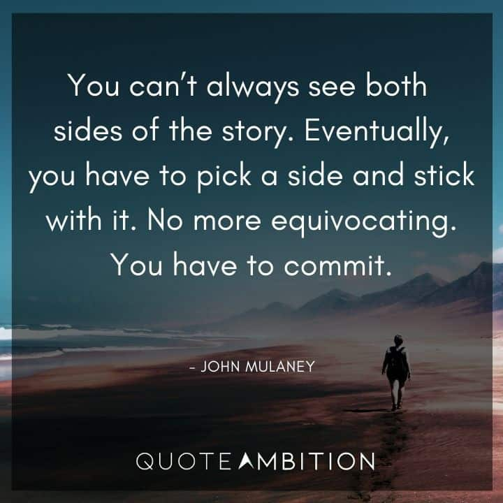 John Mulaney Quote - Eventually, you have to pick a side and stick with it. No more equivocating.