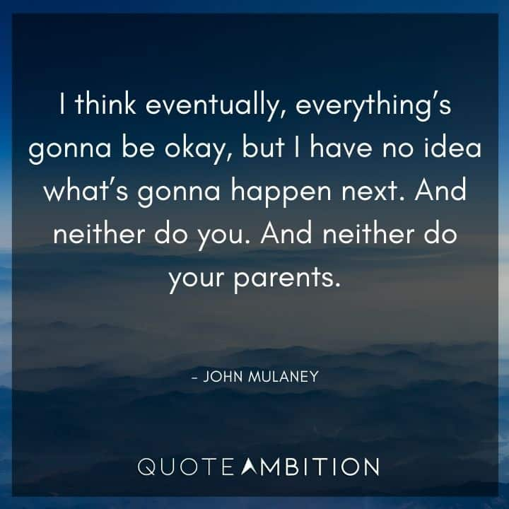 John Mulaney Quote - I think eventually, everything's gonna be okay.