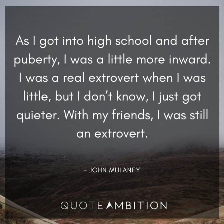 John Mulaney Quote - I was a real extrovert when I was little, but I don't know, I just got quieter. With my friends, I was still an extrovert.