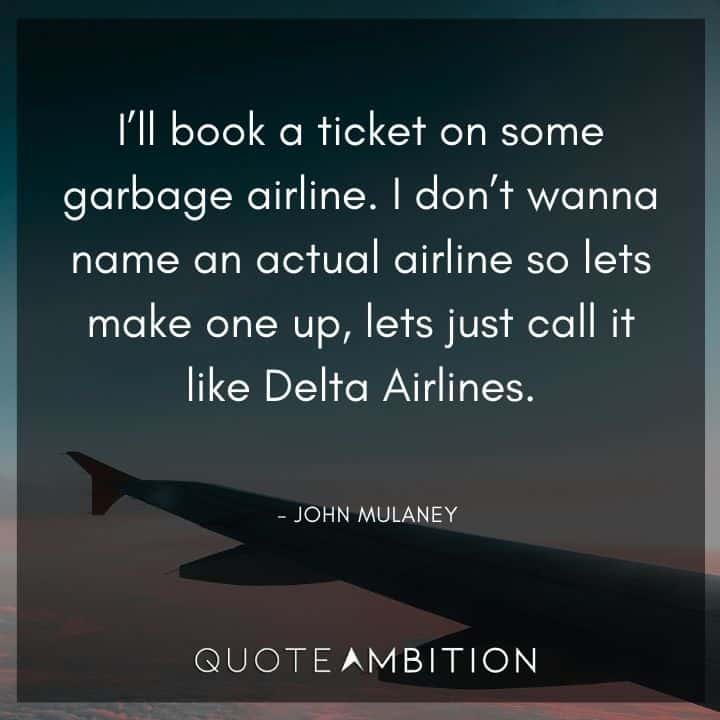 John Mulaney Quote - I'll book a ticket on some garbage airline. I don't wanna name an actual airline so let's make one up, let's just call it like Delta Airlines.