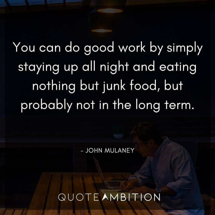 John Mulaney Quote - You can do good work by simply staying up all night and eating nothing but junk food, but probably not in the long term.