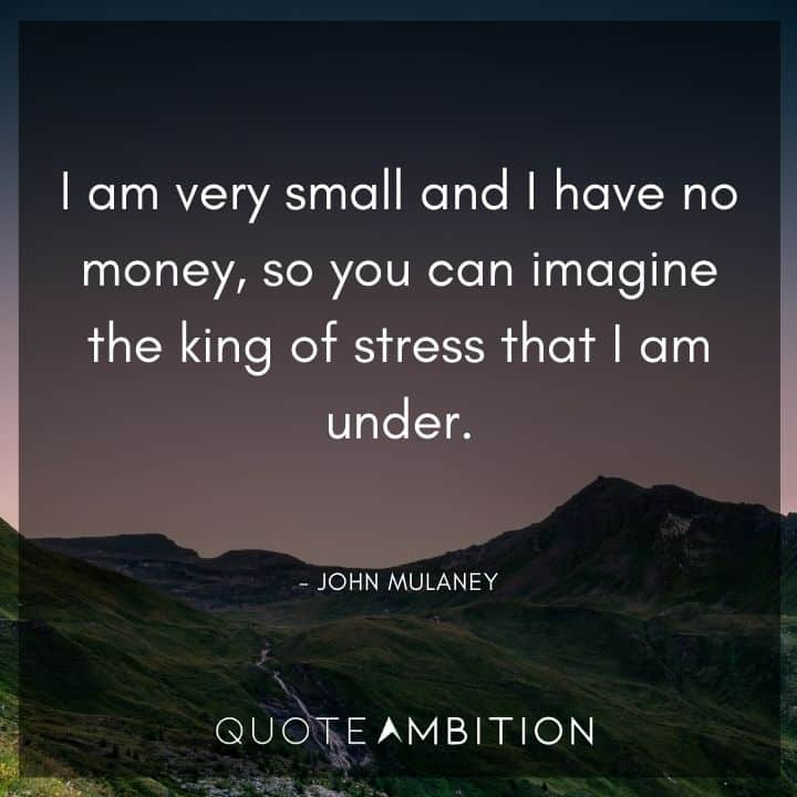 John Mulaney Quote - I am very small and I have no money, so you can imagine the king of stress that I am under.