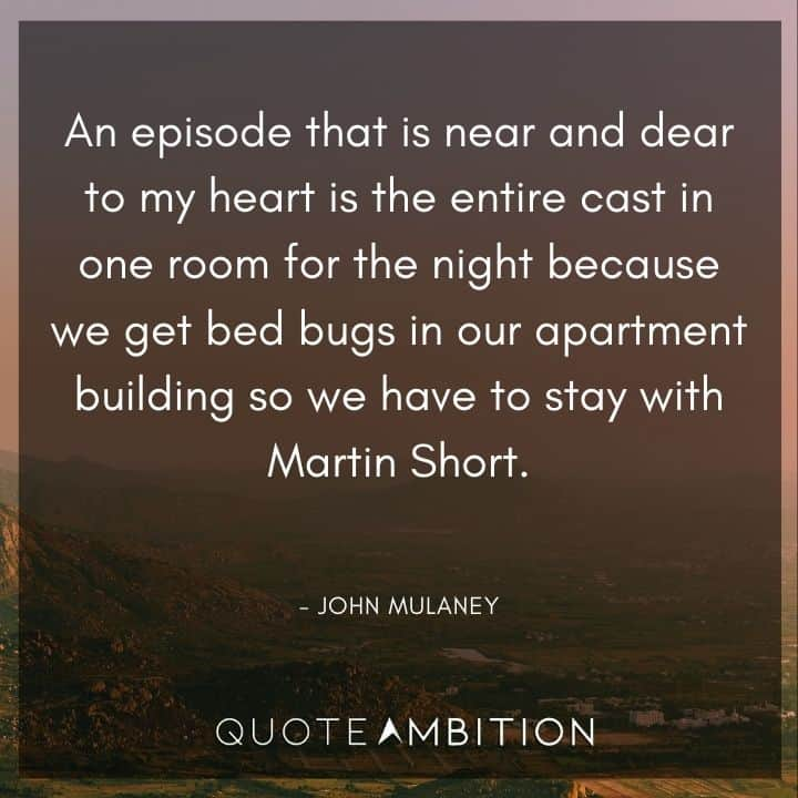 John Mulaney Quote - An episode that is near and dear to my heart is the entire cast in one room for the night because we get bed bugs in our apartment building so we have to stay with Martin Short.