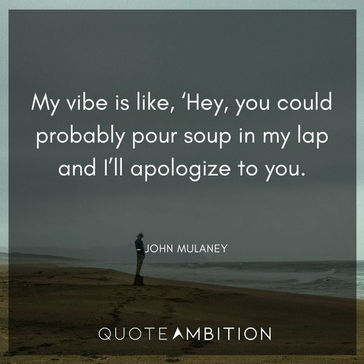 John Mulaney Quote - My vibe is like, Hey, you could probably pour soup in my lap and I'll apologize to you.