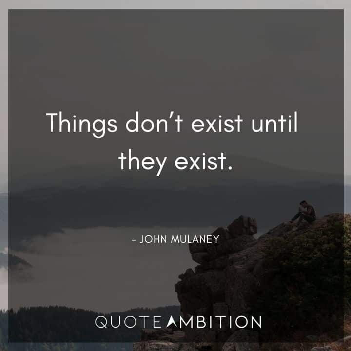 John Mulaney Quote - Things don't exist until they exist.