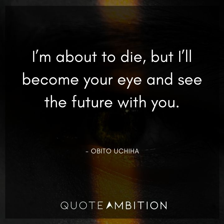 Obito Uchiha Quote - I'm about to die, but I'll become your eye and see the future with you.