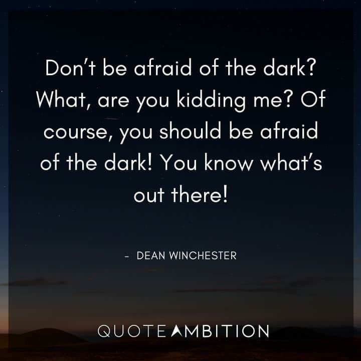 Supernatural Quote - Don't be afraid of the dark? What, are you kidding me?