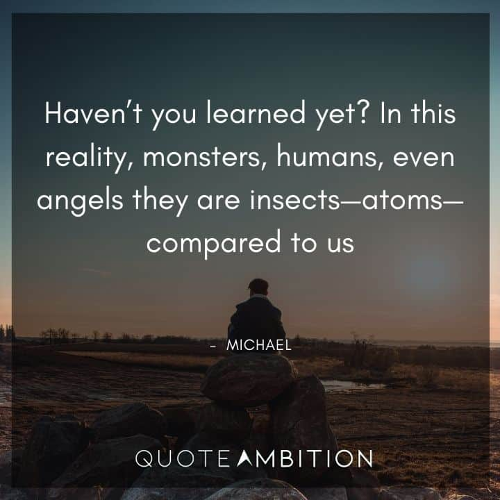 Supernatural Quote - Haven't you learned yet? In this reality, monsters, humans, even angels they are insects - atoms - compared to us.
