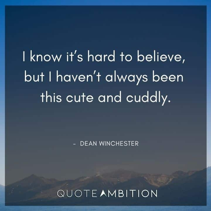 Supernatural Quote - I know it's hard to believe, but I haven't always been this cute and cuddly.