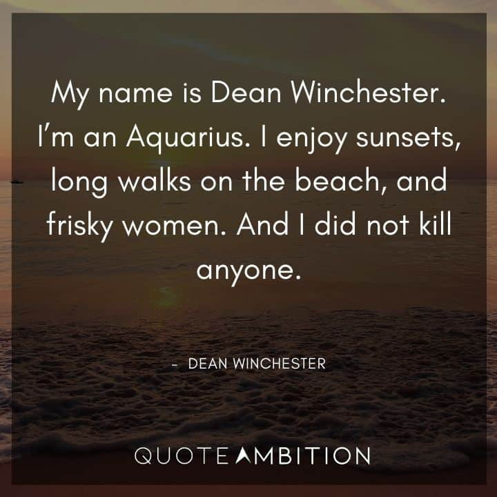 Supernatural Quote - My name is Dean Winchester. I'm an Aquarius. I enjoy sunsets, long walks on the beach, and frisky women.