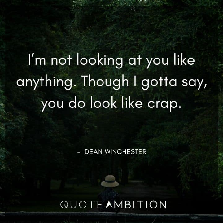 Supernatural Quote - I'm not looking at you like anything. Though I gotta say, you do look like crap.