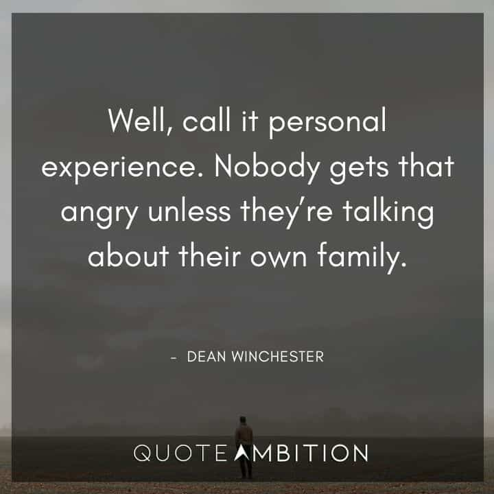 Supernatural Quote - Well, call it personal experience. Nobody gets that angry unless they're talking about their own family.
