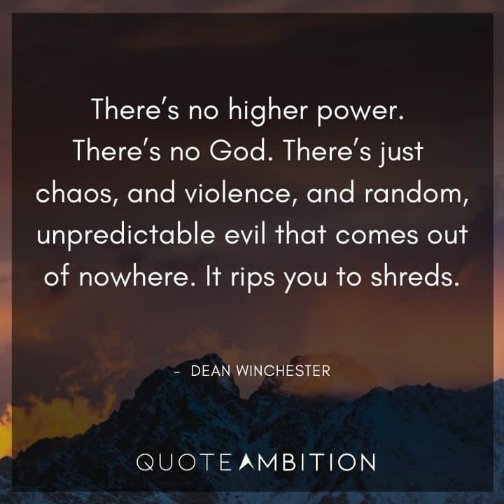 Supernatural Quote - There's just chaos, and violence, and random, unpredictable evil that comes out of nowhere. It rips you to shreds.