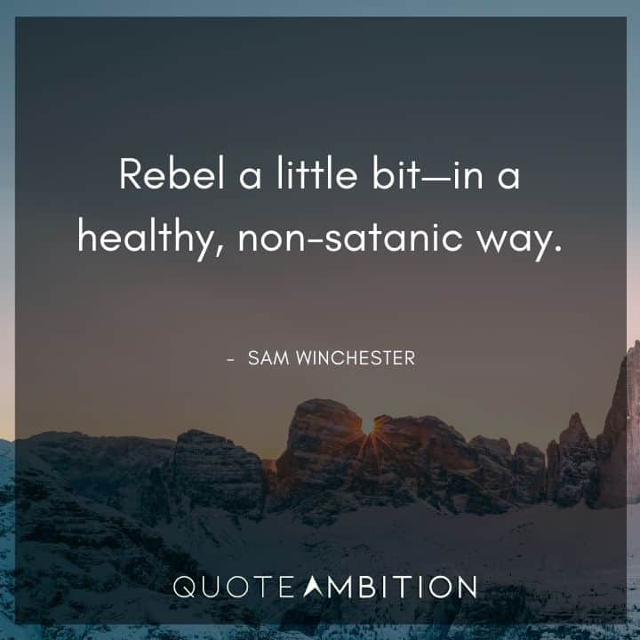 Supernatural Quote - Rebel a little bit - in a healthy, non-satanic way.
